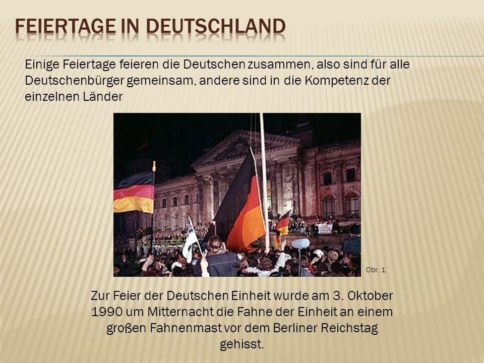 Einige Feiertage feieren die Deutschen zusammen, also sind für alle Deutschenbürger gemeinsam, andere sind in die Kompetenz der einzelnen Länder Zur Feier der Deutschen Einheit wurde am 3.