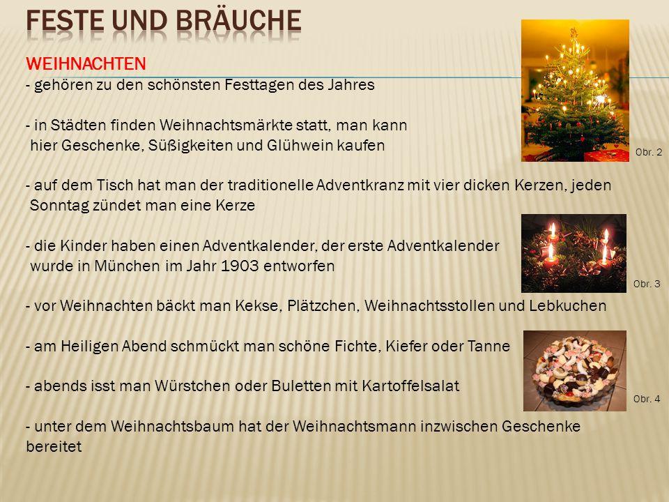 WEIHNACHTEN - gehören zu den schönsten Festtagen des Jahres - in Städten finden Weihnachtsmärkte statt, man kann hier Geschenke, Süßigkeiten und Glühwein kaufen - auf dem Tisch hat man der traditionelle Adventkranz mit vier dicken Kerzen, jeden Sonntag zündet man eine Kerze - die Kinder haben einen Adventkalender, der erste Adventkalender wurde in München im Jahr 1903 entworfen - vor Weihnachten bäckt man Kekse, Plätzchen, Weihnachtsstollen und Lebkuchen - am Heiligen Abend schmückt man schöne Fichte, Kiefer oder Tanne - abends isst man Würstchen oder Buletten mit Kartoffelsalat - unter dem Weihnachtsbaum hat der Weihnachtsmann inzwischen Geschenke bereitet Obr.