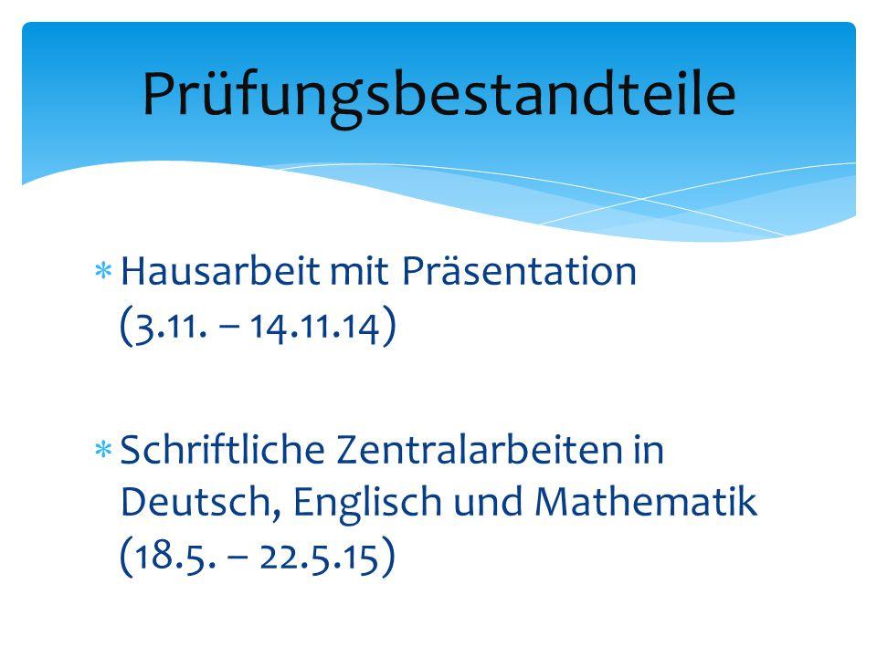  Hausarbeit mit Präsentation (3.11. – 14.11.14)  Schriftliche Zentralarbeiten in Deutsch, Englisch und Mathematik (18.5. – 22.5.15) Prüfungsbestandt