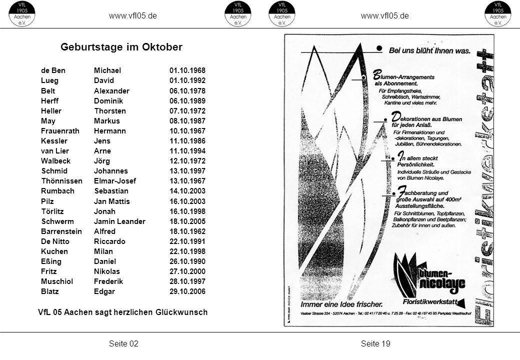 www.vfl05.de Seite 19Seite 02 de BenMichael01.10.1968 LuegDavid01.10.1992 BeltAlexander06.10.1978 HerffDominik06.10.1989 HellerThorsten07.10.1972 MayMarkus08.10.1987 FrauenrathHermann10.10.1967 KesslerJens11.10.1986 van LierArne11.10.1994 WalbeckJörg12.10.1972 SchmidJohannes13.10.1997 ThönnissenElmar-Josef13.10.1967 RumbachSebastian14.10.2003 PilzJan Mattis16.10.2003 TörlitzJonah16.10.1998 SchwermJamin Leander18.10.2005 BarrensteinAlfred18.10.1962 De NittoRiccardo22.10.1991 KuchenMilan22.10.1998 EßingDaniel26.10.1990 FritzNikolas27.10.2000 MuschiolFrederik28.10.1997 BlatzEdgar29.10.2006 Geburtstage im Oktober VfL 05 Aachen sagt herzlichen Glückwunsch