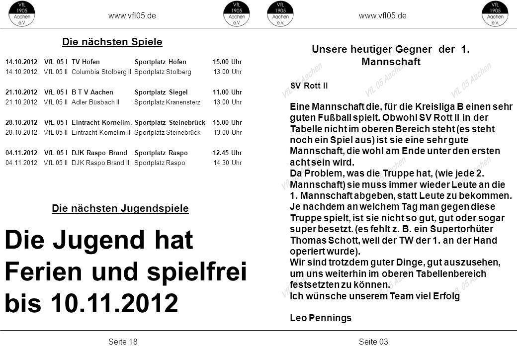 www.vfl05.de Seite 17Seite 04 AH II – FC Branderhof Team AH I – VfL 05 VfL 05 Ü50 Freitag26.10.2012FV Haaren19.00 UhrSteinebrück Freitag05.10.2012Blau Weiss19.00 UhrSteinebrück Freitag12.10.2012Ferien Freitag19.10.2012Breinigerberg19.00 UhrSteinebrück Mittwoch24.10.2012GW Lichtenbusch19.00 UhrLichtenbusch Freitag26.10.2012 13.10.2012VfR Aachen Forst?Sportplatz Forst 20.10.2012SC Bardenberg17.00Sportplatz Steinebrück 27.10.2012Rhen.