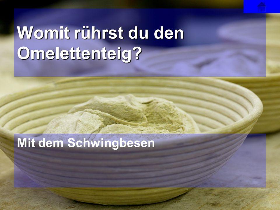 Mit dem Schwingbesen Womit rührst du den Omelettenteig?