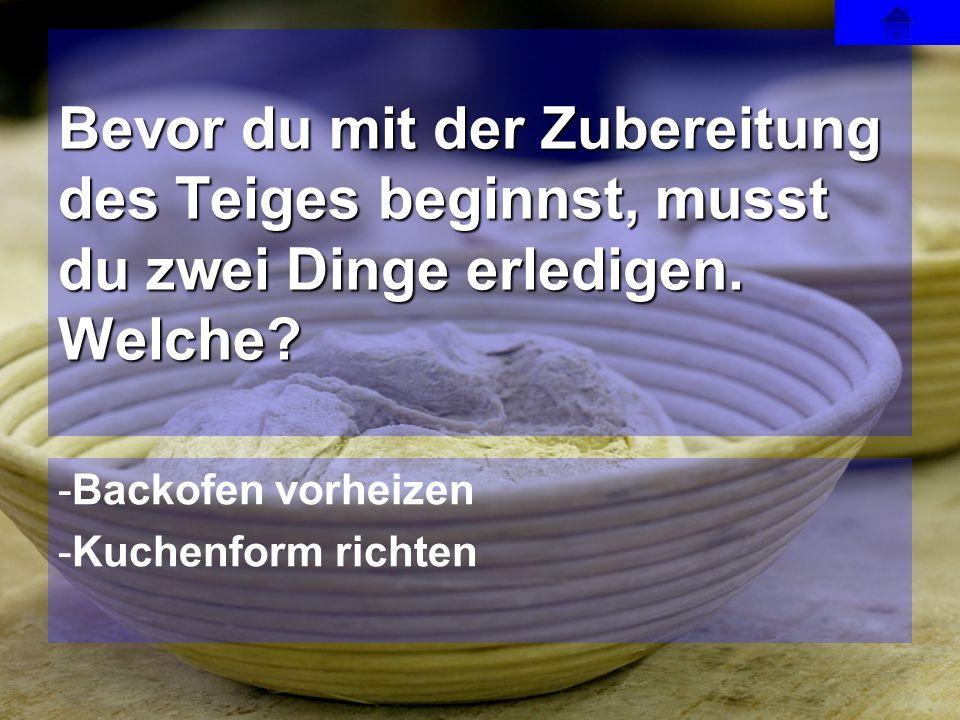 -Backofen vorheizen -Kuchenform richten Bevor du mit der Zubereitung des Teiges beginnst, musst du zwei Dinge erledigen. Welche?