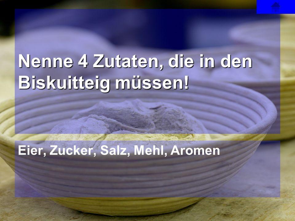Eier, Zucker, Salz, Mehl, Aromen Nenne 4 Zutaten, die in den Biskuitteig müssen!