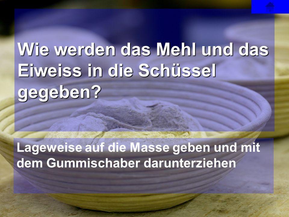 Lageweise auf die Masse geben und mit dem Gummischaber darunterziehen Wie werden das Mehl und das Eiweiss in die Schüssel gegeben?