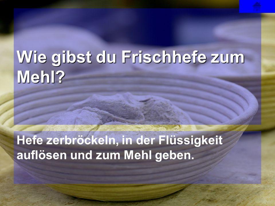 Hefe zerbröckeln, in der Flüssigkeit auflösen und zum Mehl geben. Wie gibst du Frischhefe zum Mehl?