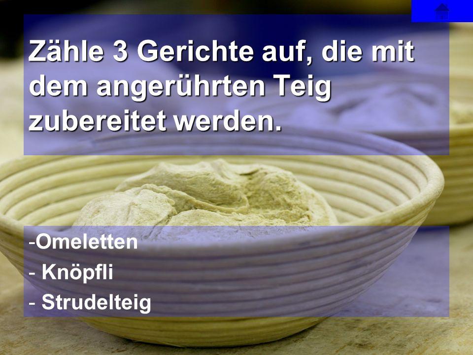 -Omeletten - Knöpfli - Strudelteig Zähle 3 Gerichte auf, die mit dem angerührten Teig zubereitet werden.