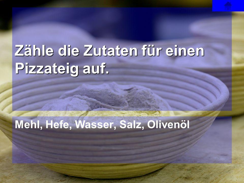 Mehl, Hefe, Wasser, Salz, Olivenöl Zähle die Zutaten für einen Pizzateig auf.