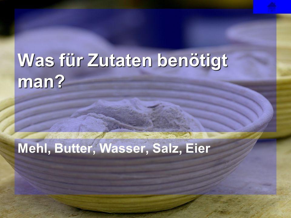 Mehl, Butter, Wasser, Salz, Eier Was für Zutaten benötigt man?