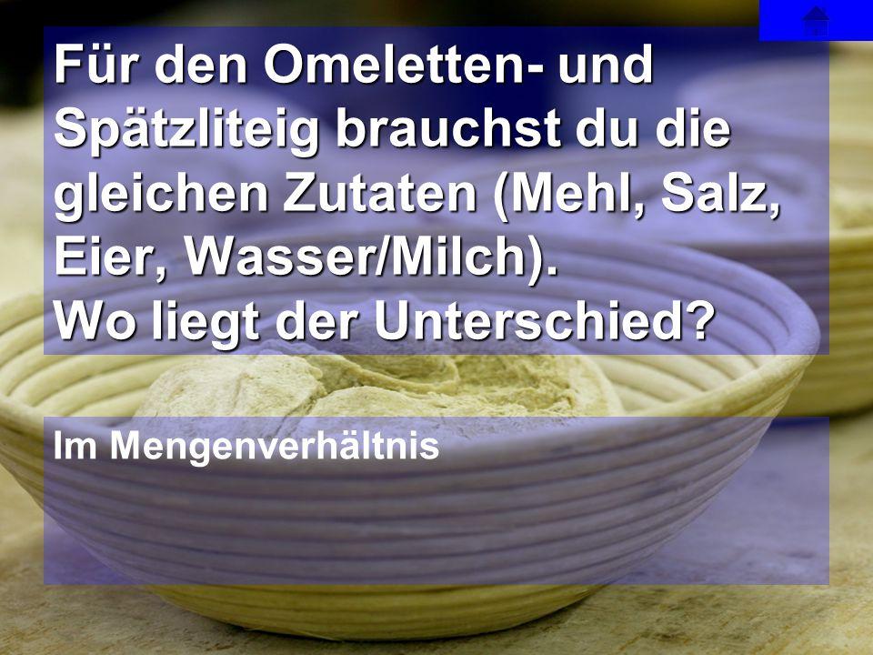 Im Mengenverhältnis Für den Omeletten- und Spätzliteig brauchst du die gleichen Zutaten (Mehl, Salz, Eier, Wasser/Milch). Wo liegt der Unterschied?
