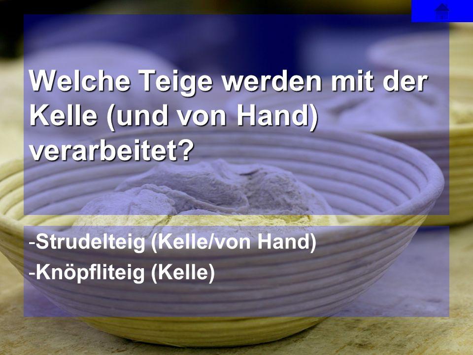 -Strudelteig (Kelle/von Hand) -Knöpfliteig (Kelle) Welche Teige werden mit der Kelle (und von Hand) verarbeitet?