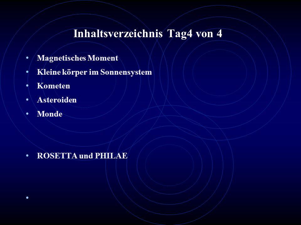 Inhaltsverzeichnis Tag4 von 4 Magnetisches Moment Kleine körper im Sonnensystem Kometen Asteroiden Monde ROSETTA und PHILAE