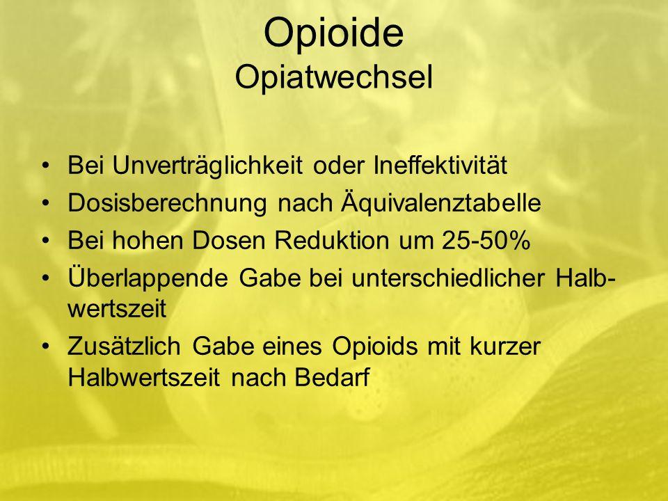 Opioide Opiatwechsel Bei Unverträglichkeit oder Ineffektivität Dosisberechnung nach Äquivalenztabelle Bei hohen Dosen Reduktion um 25-50% Überlappende Gabe bei unterschiedlicher Halb- wertszeit Zusätzlich Gabe eines Opioids mit kurzer Halbwertszeit nach Bedarf