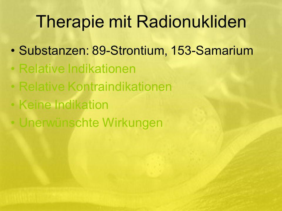 Therapie mit Radionukliden Substanzen: 89-Strontium, 153-Samarium Relative Indikationen Relative Kontraindikationen Keine Indikation Unerwünschte Wirkungen