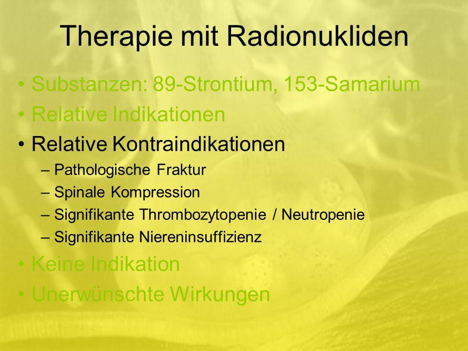 Therapie mit Radionukliden Substanzen: 89-Strontium, 153-Samarium Relative Indikationen Relative Kontraindikationen – Pathologische Fraktur – Spinale Kompression – Signifikante Thrombozytopenie / Neutropenie – Signifikante Niereninsuffizienz Keine Indikation Unerwünschte Wirkungen
