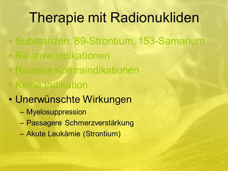 Therapie mit Radionukliden Substanzen: 89-Strontium, 153-Samarium Relative Indikationen Relative Kontraindikationen Keine Indikation Unerwünschte Wirkungen – Myelosuppression – Passagere Schmerzverstärkung – Akute Leukämie (Strontium)