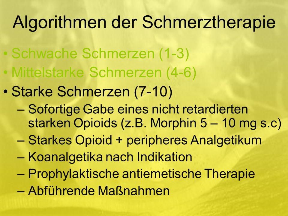 Algorithmen der Schmerztherapie Schwache Schmerzen (1-3) Mittelstarke Schmerzen (4-6) Starke Schmerzen (7-10) –Sofortige Gabe eines nicht retardierten starken Opioids (z.B.