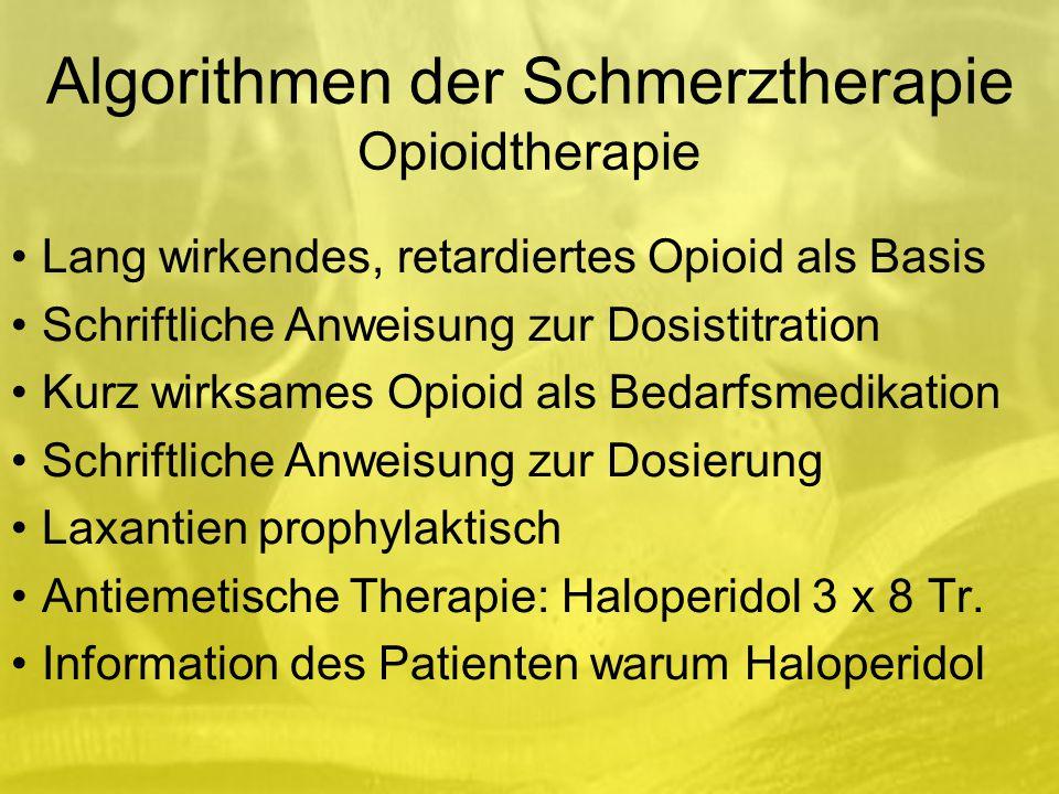 Algorithmen der Schmerztherapie Opioidtherapie Lang wirkendes, retardiertes Opioid als Basis Schriftliche Anweisung zur Dosistitration Kurz wirksames Opioid als Bedarfsmedikation Schriftliche Anweisung zur Dosierung Laxantien prophylaktisch Antiemetische Therapie: Haloperidol 3 x 8 Tr.