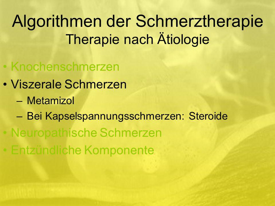 Algorithmen der Schmerztherapie Therapie nach Ätiologie Knochenschmerzen Viszerale Schmerzen –Metamizol –Bei Kapselspannungsschmerzen: Steroide Neuropathische Schmerzen Entzündliche Komponente