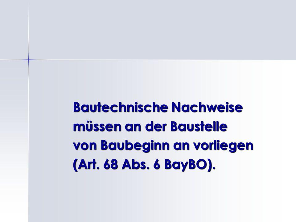 Bautechnische Nachweise müssen an der Baustelle von Baubeginn an vorliegen (Art. 68 Abs. 6 BayBO).