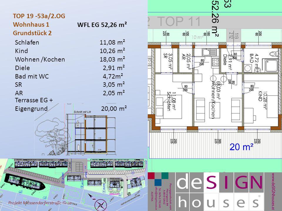 Projekt Messendorferstraße Graz TOP 19 -53a/2.OG Wohnhaus 1 Grundstück 2 Schlafen11,08 m² Kind10,26 m² Wohnen /Kochen 18,03 m² Diele 2,91 m² Bad mit WC 4,72m² SR 3,05 m² AR 2,05 m² Terrasse EG + Eigengrund 20,00 m² WFL EG 52,26 m²