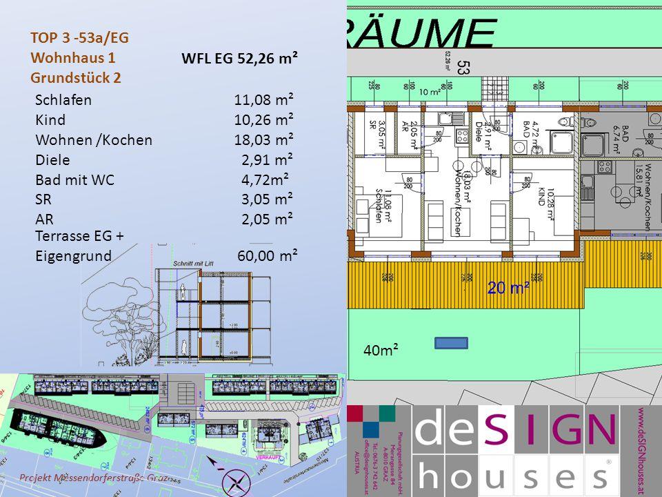 Projekt Messendorferstraße Graz TOP 3 -53a/EG Wohnhaus 1 Grundstück 2 Schlafen11,08 m² Kind10,26 m² Wohnen /Kochen 18,03 m² Diele 2,91 m² Bad mit WC 4,72m² SR 3,05 m² AR 2,05 m² Terrasse EG + Eigengrund 60,00 m² WFL EG 52,26 m² 40m²