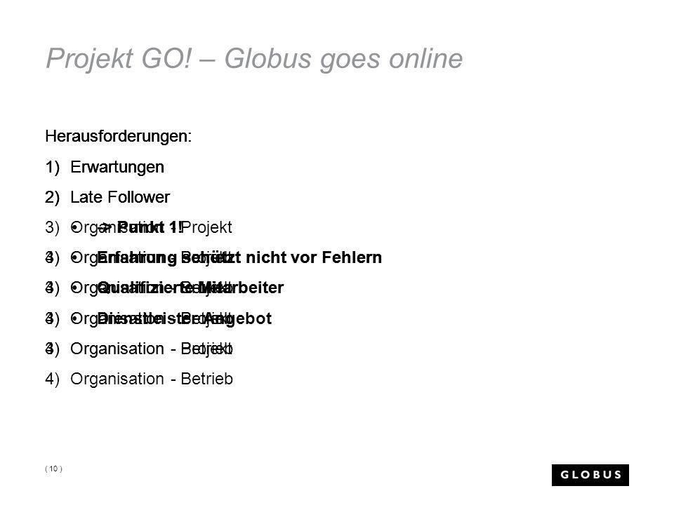 Projekt GO! – Globus goes online Herausforderungen: 1)Erwartungen 2)Late Follower 3)Organisation - Projekt 4)Organisation - Betrieb ( 10 ) Herausforde