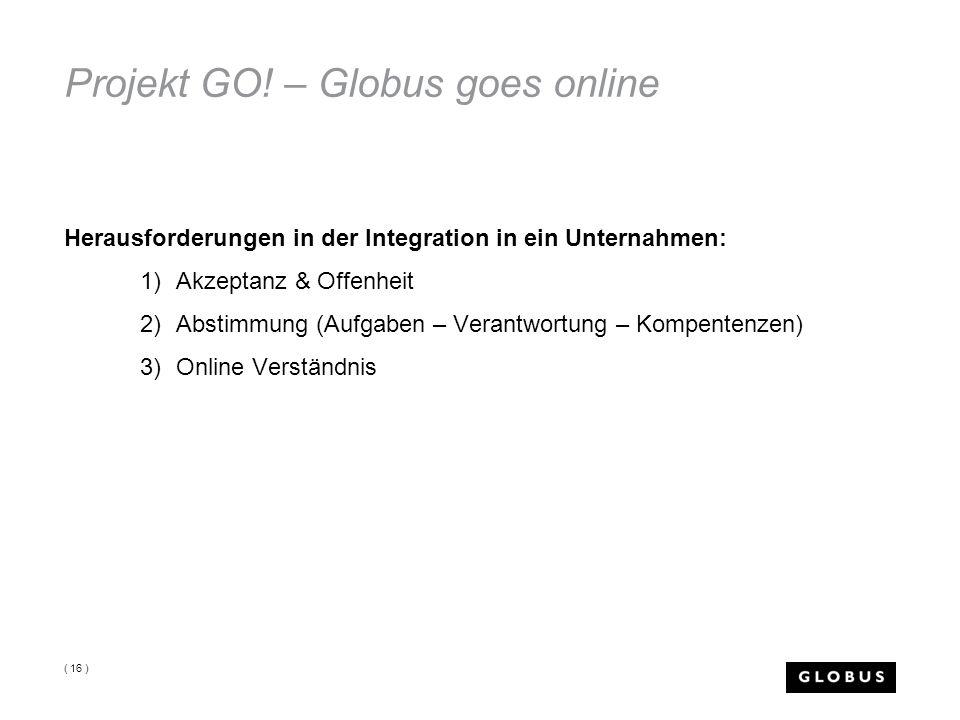 Projekt GO! – Globus goes online Herausforderungen in der Integration in ein Unternahmen: 1)Akzeptanz & Offenheit 2)Abstimmung (Aufgaben – Verantwortu