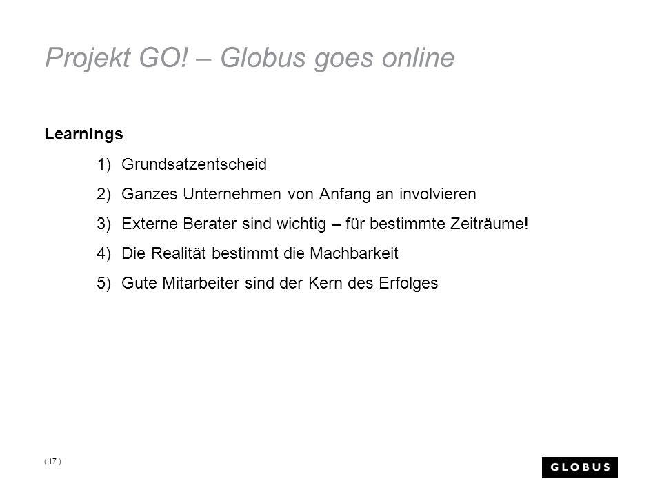 Projekt GO! – Globus goes online Learnings 1)Grundsatzentscheid 2)Ganzes Unternehmen von Anfang an involvieren 3)Externe Berater sind wichtig – für be