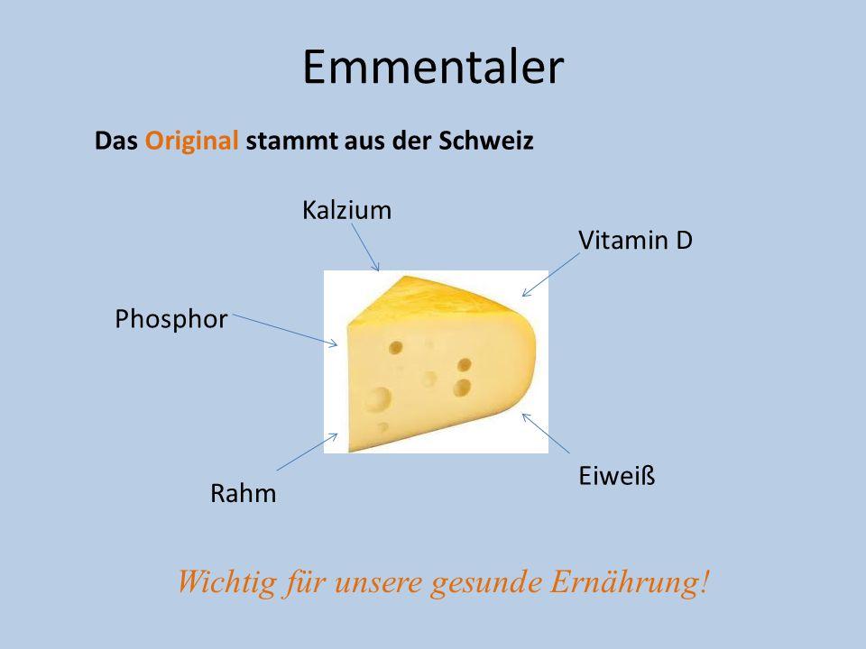 Emmentaler Das Original stammt aus der Schweiz Wichtig für unsere gesunde Ernährung! Kalzium Vitamin D Phosphor Eiweiß Rahm