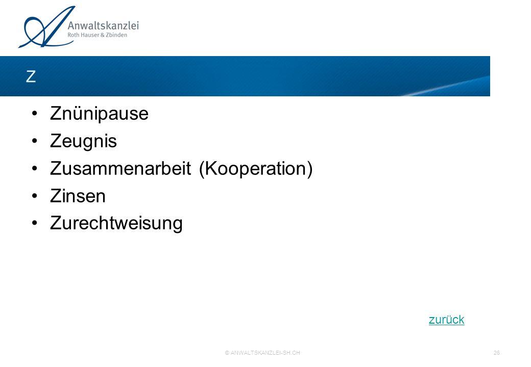 zurück © ANWALTSKANZLEI-SH.CH 26 Z Znünipause Zeugnis Zusammenarbeit (Kooperation) Zinsen Zurechtweisung