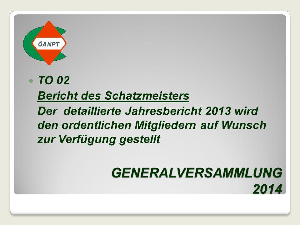 GENERALVERSAMMLUNG 2014 TO 02 Bericht des Schatzmeisters Der detaillierte Jahresbericht 2013 wird den ordentlichen Mitgliedern auf Wunsch zur Verfügun