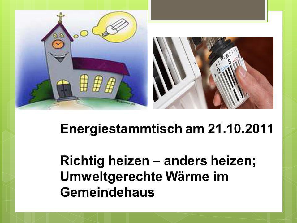 Energiestammtisch am 21.10.2011 Richtig heizen – anders heizen; Umweltgerechte Wärme im Gemeindehaus
