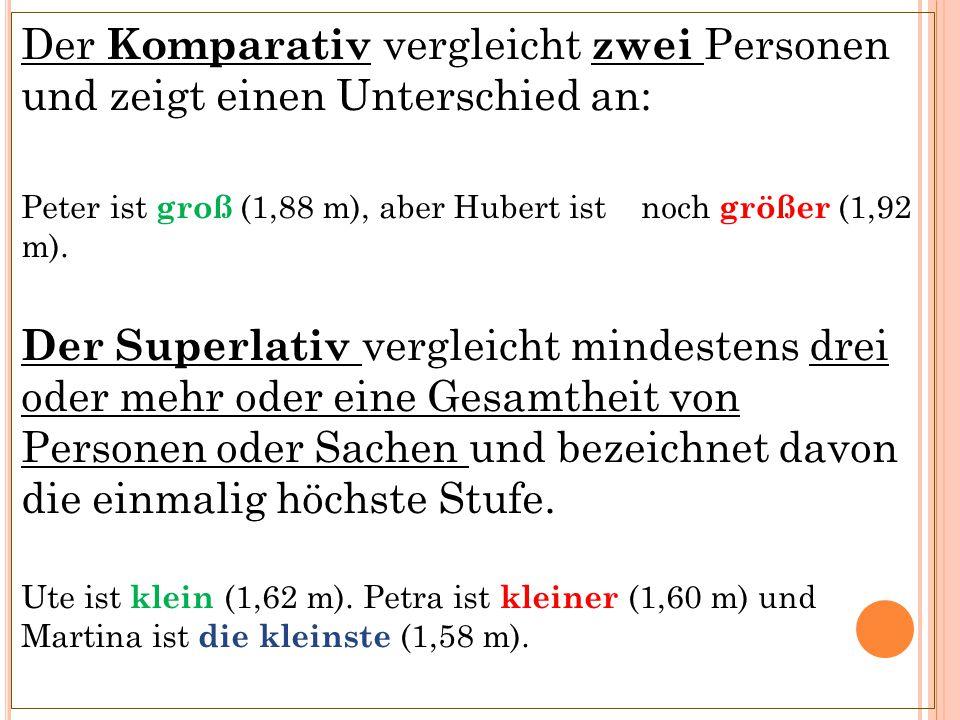 Der Komparativ vergleicht zwei Personen und zeigt einen Unterschied an: Peter ist groß (1,88 m), aber Hubert ist noch größer (1,92 m). Der Superlativ