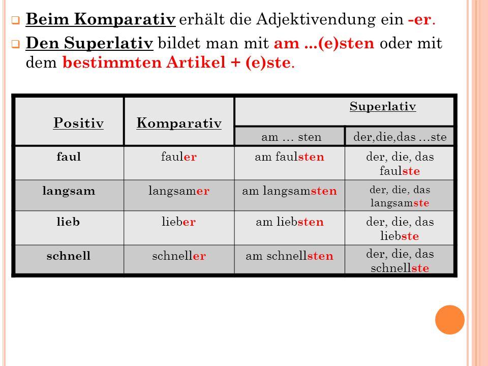  Beim Komparativ erhält die Adjektivendung ein -er.  Den Superlativ bildet man mit am...(e)sten oder mit dem bestimmten Artikel + (e)ste. PositivKom