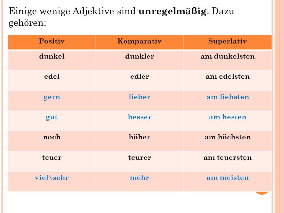 Einige wenige Adjektive sind unregelmäßig. Dazu gehören: PositivKomparativSuperlativ dunkeldunkleram dunkelsten edeledleram edelsten gernlieberam lieb