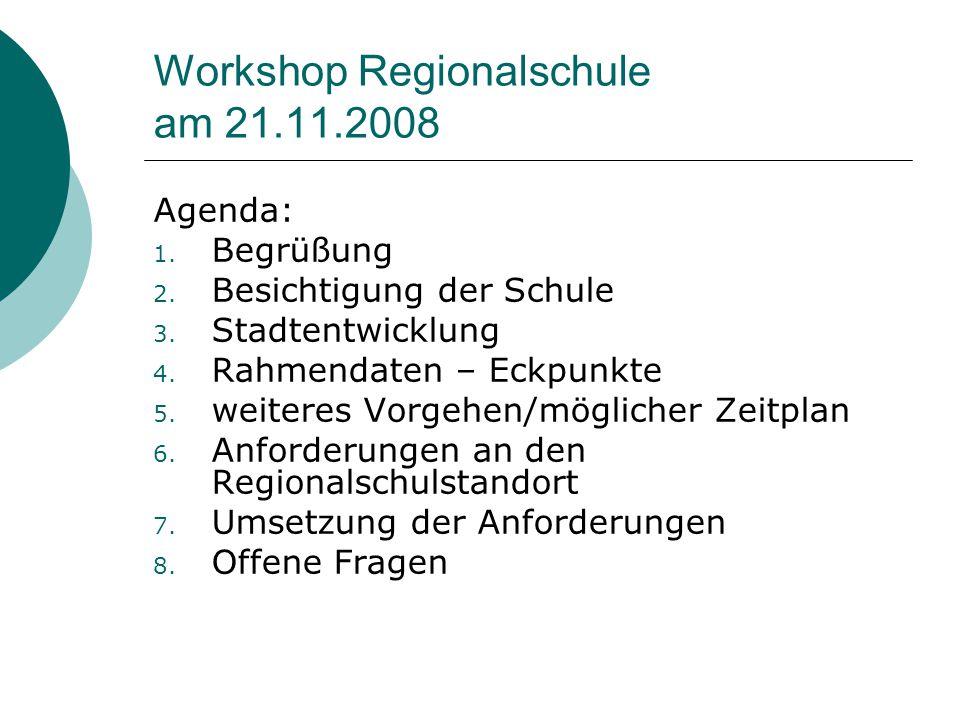 Workshop Regionalschule am 21.11.2008 Agenda: 1. Begrüßung 2. Besichtigung der Schule 3. Stadtentwicklung 4. Rahmendaten – Eckpunkte 5. weiteres Vorge