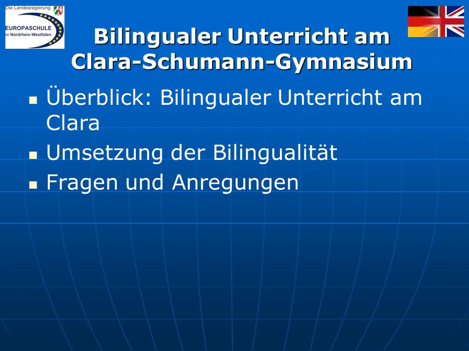 Überblick: Bilingualer Unterricht am Clara Umsetzung der Bilingualität Fragen und Anregungen Bilingualer Unterricht am Clara-Schumann-Gymnasium