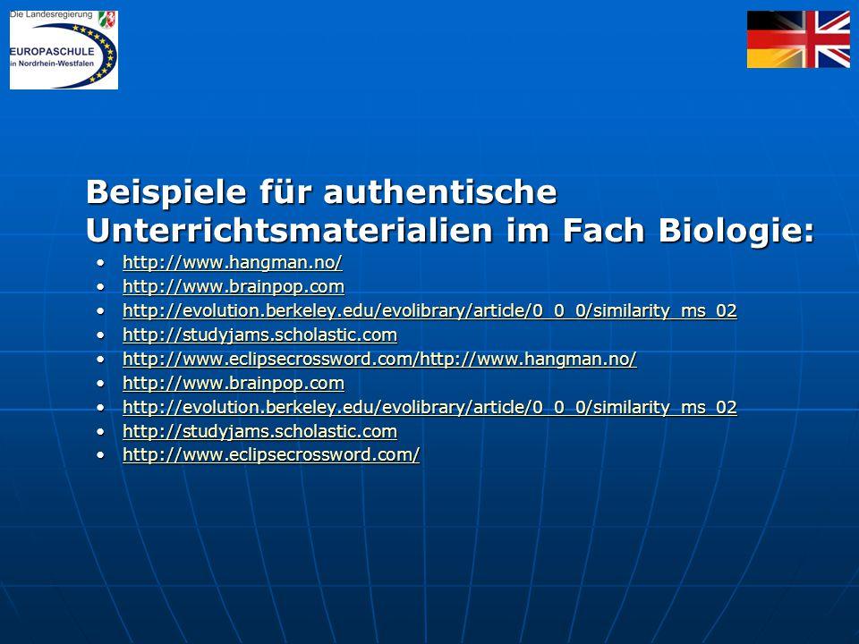 Beispiele für authentische Unterrichtsmaterialien im Fach Biologie: http://www.hangman.no/http://www.hangman.no/http://www.hangman.no/ http://www.brainpop.comhttp://www.brainpop.comhttp://www.brainpop.com http://evolution.berkeley.edu/evolibrary/article/0_0_0/similarity_ms_02http://evolution.berkeley.edu/evolibrary/article/0_0_0/similarity_ms_02http://evolution.berkeley.edu/evolibrary/article/0_0_0/similarity_ms_02 http://studyjams.scholastic.comhttp://studyjams.scholastic.comhttp://studyjams.scholastic.com http://www.eclipsecrossword.com/http://www.hangman.no/http://www.eclipsecrossword.com/http://www.hangman.no/http://www.eclipsecrossword.com/http://www.hangman.no/http://www.eclipsecrossword.com/http://www.hangman.no/ http://www.brainpop.comhttp://www.brainpop.comhttp://www.brainpop.com http://evolution.berkeley.edu/evolibrary/article/0_0_0/similarity_ms_02http://evolution.berkeley.edu/evolibrary/article/0_0_0/similarity_ms_02http://evolution.berkeley.edu/evolibrary/article/0_0_0/similarity_ms_02 http://studyjams.scholastic.comhttp://studyjams.scholastic.comhttp://studyjams.scholastic.com http://www.eclipsecrossword.com/http://www.eclipsecrossword.com/http://www.eclipsecrossword.com/