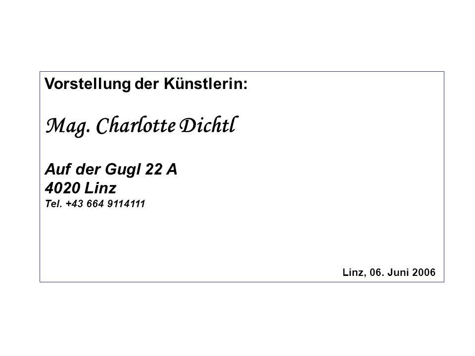 Vorstellung der Künstlerin: Mag. Charlotte Dichtl Auf der Gugl 22 A 4020 Linz Tel. +43 664 9114111 Linz, 06. Juni 2006