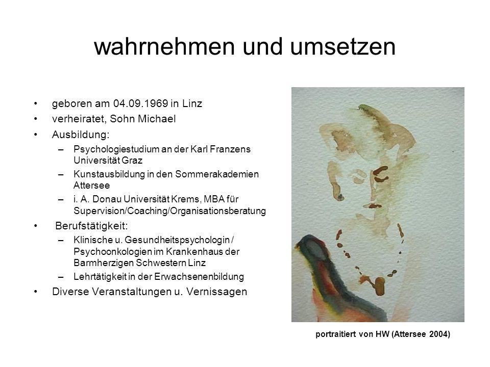 wahrnehmen und umsetzen geboren am 04.09.1969 in Linz verheiratet, Sohn Michael Ausbildung: –Psychologiestudium an der Karl Franzens Universität Graz