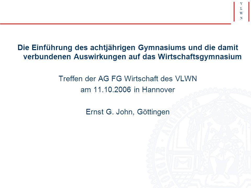 V L W N Die Einführung des achtjährigen Gymnasiums und die damit verbundenen Auswirkungen auf das Wirtschaftsgymnasium Treffen der AG FG Wirtschaft des VLWN am 11.10.2006 in Hannover Ernst G.