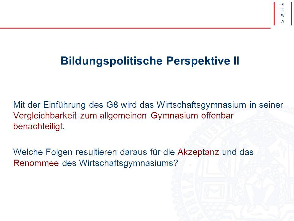 V L W N Bildungspolitische Perspektive II Mit der Einführung des G8 wird das Wirtschaftsgymnasium in seiner Vergleichbarkeit zum allgemeinen Gymnasium