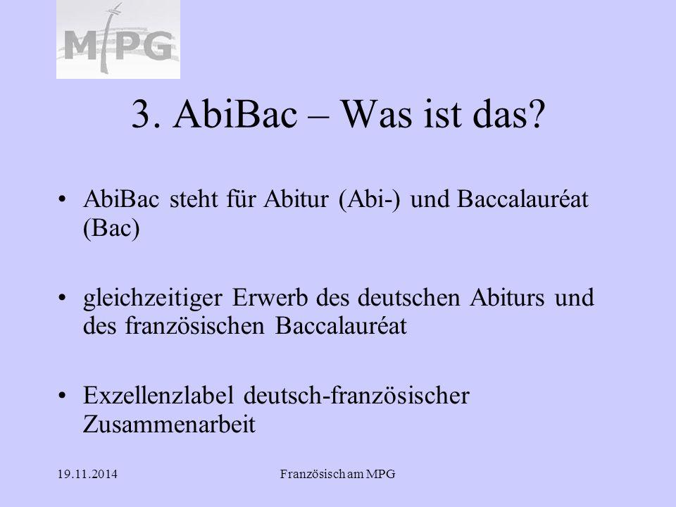 19.11.2014Französisch am MPG 3. AbiBac – Was ist das? AbiBac steht für Abitur (Abi-) und Baccalauréat (Bac) gleichzeitiger Erwerb des deutschen Abitur