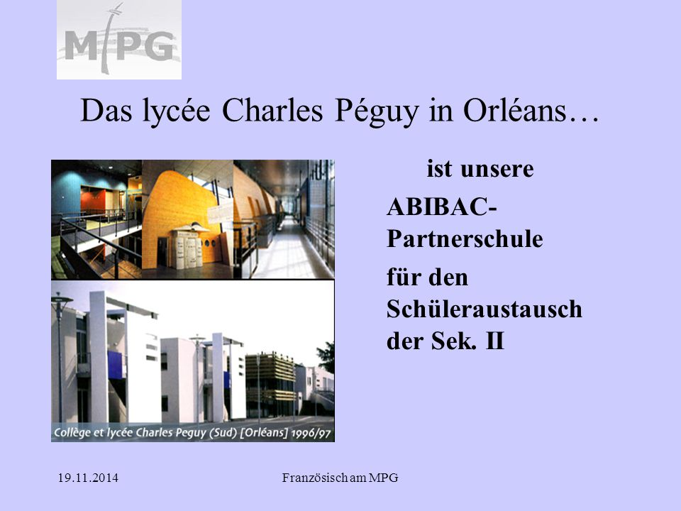 19.11.2014Französisch am MPG Das lycée Charles Péguy in Orléans… ist unsere ABIBAC- Partnerschule für den Schüleraustausch der Sek. II