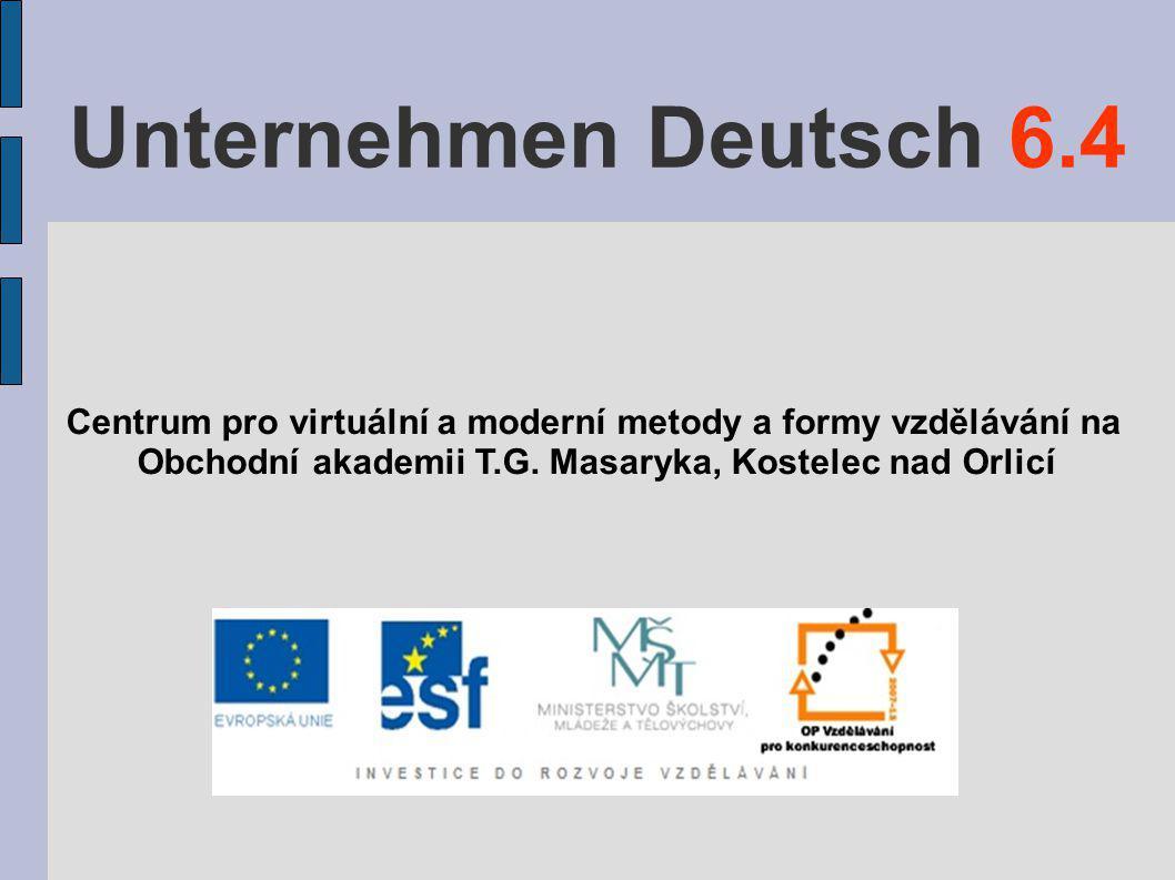 Unternehmen Deutsch 6.4 Centrum pro virtuální a moderní metody a formy vzdělávání na Obchodní akademii T.G. Masaryka, Kostelec nad Orlicí