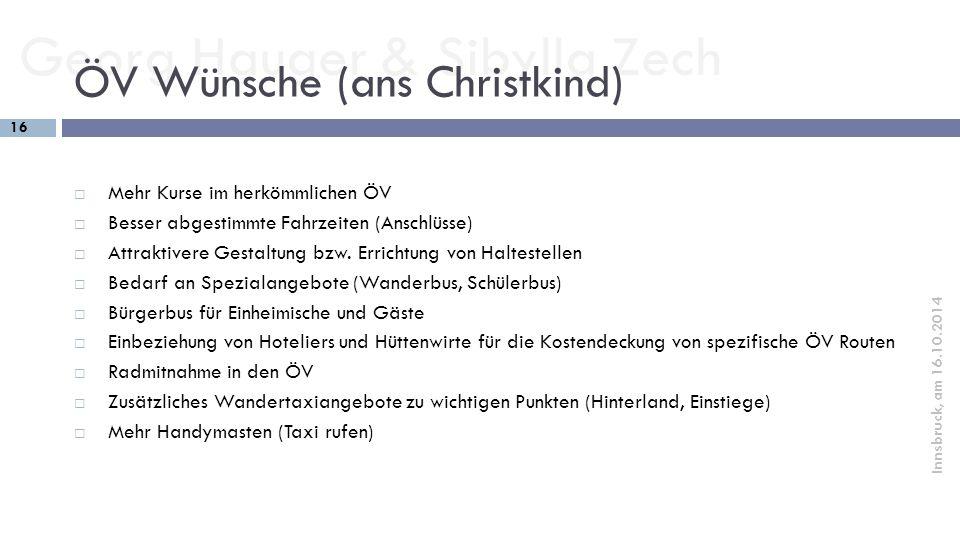 Georg Hauger & Sibylla Zech 16 Innsbruck, am 16.10.2014 ÖV Wünsche (ans Christkind)  Mehr Kurse im herkömmlichen ÖV  Besser abgestimmte Fahrzeiten (