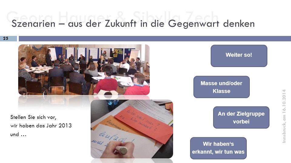 Georg Hauger & Sibylla Zech 25 Innsbruck, am 16.10.2014 Szenarien – aus der Zukunft in die Gegenwart denken Weiter so! Masse und/oder Klasse An der Zi