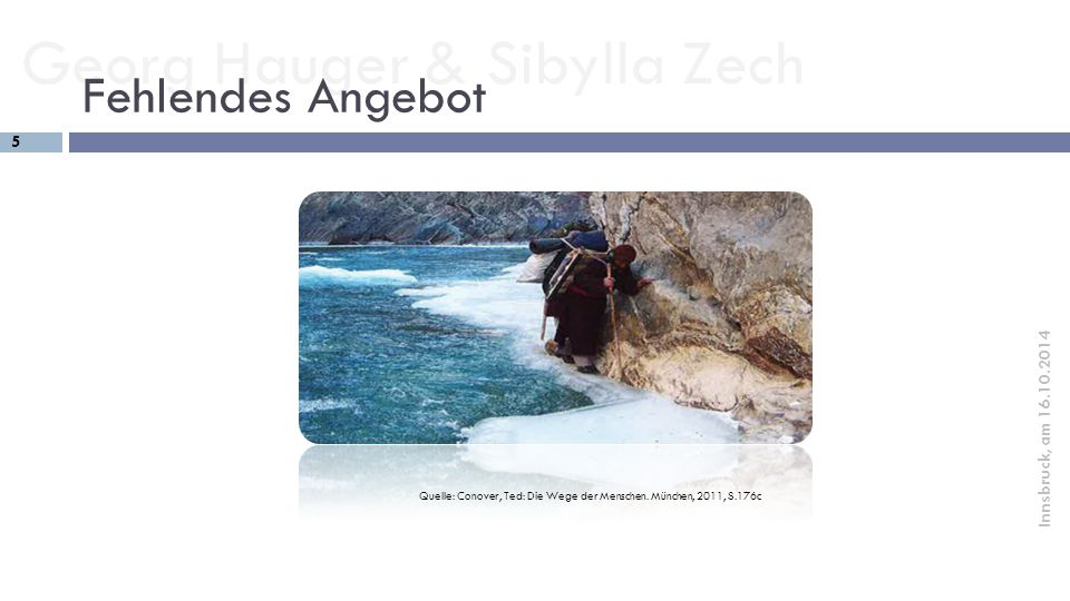 Georg Hauger & Sibylla Zech 5 Innsbruck, am 16.10.2014 Fehlendes Angebot Quelle: Conover, Ted: Die Wege der Menschen. München, 2011, S.176c