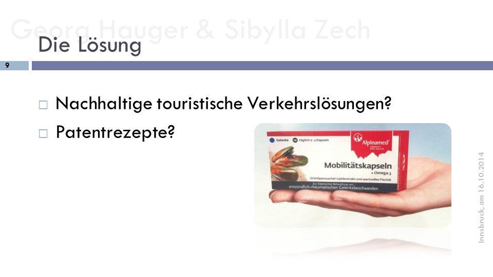 Georg Hauger & Sibylla Zech 9 Innsbruck, am 16.10.2014 Die Lösung  Nachhaltige touristische Verkehrslösungen?  Patentrezepte?